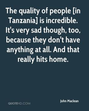 The quality of people [in Tanzania] is incredible. It's very sad though, too, because they don't have anything at all. And that really hits home.