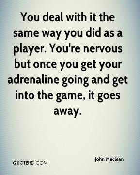 You deal with it the same way you did as a player. You're nervous but once you get your adrenaline going and get into the game, it goes away.