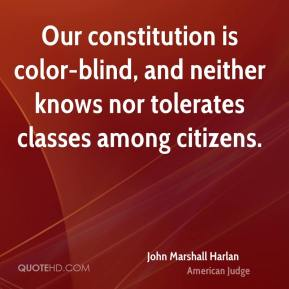 John Marshall Harlan - Our constitution is color-blind, and neither knows nor tolerates classes among citizens.