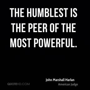 John Marshall Harlan - The humblest is the peer of the most powerful.