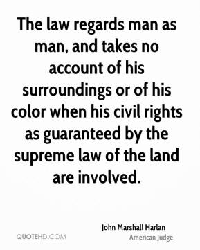 John Marshall Harlan - The law regards man as man, and takes no account of his surroundings or of his color when his civil rights as guaranteed by the supreme law of the land are involved.