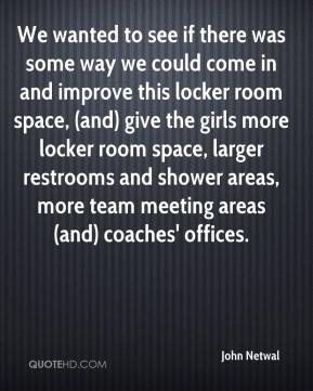 John Netwal  - We wanted to see if there was some way we could come in and improve this locker room space, (and) give the girls more locker room space, larger restrooms and shower areas, more team meeting areas (and) coaches' offices.