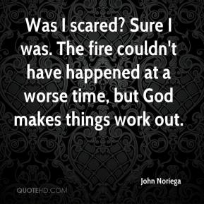 John Noriega  - Was I scared? Sure I was. The fire couldn't have happened at a worse time, but God makes things work out.