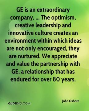 John Osborn  - GE is an extraordinary company, ... The optimism, creative leadership and innovative culture creates an environment within which ideas are not only encouraged, they are nurtured. We appreciate and value the partnership with GE, a relationship that has endured for over 80 years.