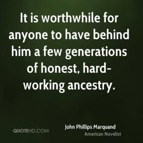 John Phillips Marquand - It is worthwhile for anyone to have behind him a few generations of honest, hard-working ancestry.