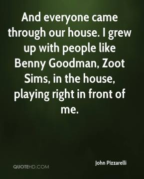 John Pizzarelli  - And everyone came through our house. I grew up with people like Benny Goodman, Zoot Sims, in the house, playing right in front of me.