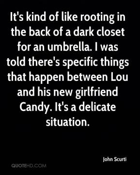 John Scurti  - It's kind of like rooting in the back of a dark closet for an umbrella. I was told there's specific things that happen between Lou and his new girlfriend Candy. It's a delicate situation.