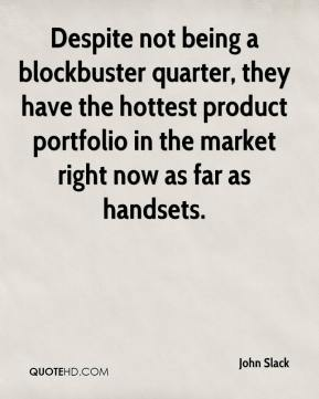 John Slack  - Despite not being a blockbuster quarter, they have the hottest product portfolio in the market right now as far as handsets.