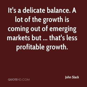 John Slack  - It's a delicate balance. A lot of the growth is coming out of emerging markets but ... that's less profitable growth.