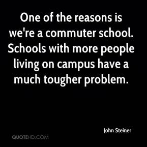 John Steiner  - One of the reasons is we're a commuter school. Schools with more people living on campus have a much tougher problem.