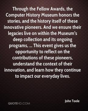 John Toole  - Through the Fellow Awards, the Computer History Museum honors the stories, and the history itself of these innovative pioneers. And we ensure their legacies live on within the Museum's deep collection and its ongoing programs, ... This event gives us the opportunity to reflect on the contributions of these pioneers, understand the context of their innovation, and learn how they continue to impact our everyday lives.