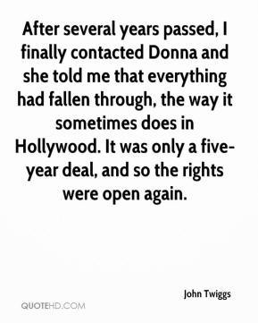 John Twiggs  - After several years passed, I finally contacted Donna and she told me that everything had fallen through, the way it sometimes does in Hollywood. It was only a five-year deal, and so the rights were open again.