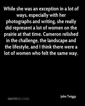 John Twiggs  - While she was an exception in a lot of ways, especially with her photographs and writing, she really did represent a lot of women on the prairie at that time. Cameron relished in the challenge, the landscape and the lifestyle, and I think there were a lot of women who felt the same way.