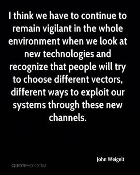 John Weigelt  - I think we have to continue to remain vigilant in the whole environment when we look at new technologies and recognize that people will try to choose different vectors, different ways to exploit our systems through these new channels.