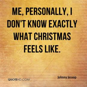 Johnny Jessop  - Me, personally, I don't know exactly what Christmas feels like.