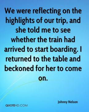 Johnny Nelson  - We were reflecting on the highlights of our trip, and she told me to see whether the train had arrived to start boarding. I returned to the table and beckoned for her to come on.