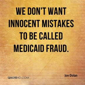 Jon Dolan  - We don't want innocent mistakes to be called Medicaid fraud.