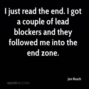 Jon Rusch  - I just read the end. I got a couple of lead blockers and they followed me into the end zone.
