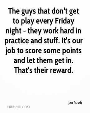 Jon Rusch  - The guys that don't get to play every Friday night - they work hard in practice and stuff. It's our job to score some points and let them get in. That's their reward.