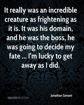 Jonathan Genant  - It really was an incredible creature as frightening as it is. It was his domain, and he was the boss, he was going to decide my fate ... I'm lucky to get away as I did.