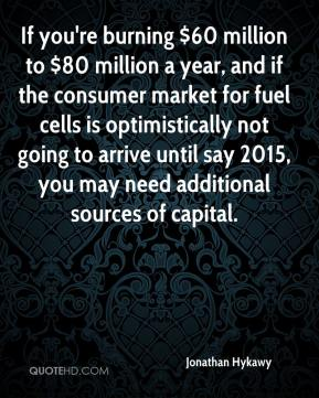 Jonathan Hykawy  - If you're burning $60 million to $80 million a year, and if the consumer market for fuel cells is optimistically not going to arrive until say 2015, you may need additional sources of capital.