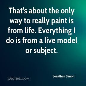 Jonathan Simon  - That's about the only way to really paint is from life. Everything I do is from a live model or subject.