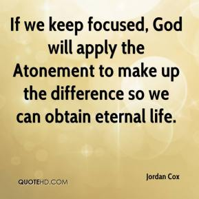 Jordan Cox  - If we keep focused, God will apply the Atonement to make up the difference so we can obtain eternal life.