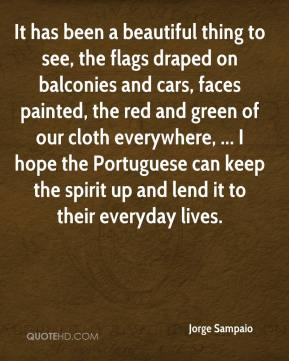 Jorge Sampaio  - It has been a beautiful thing to see, the flags draped on balconies and cars, faces painted, the red and green of our cloth everywhere, ... I hope the Portuguese can keep the spirit up and lend it to their everyday lives.