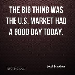 Josef Schachter  - The big thing was the U.S. market had a good day today.