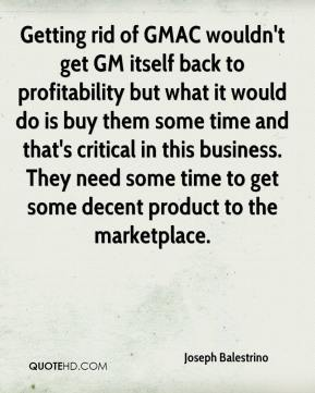 Joseph Balestrino  - Getting rid of GMAC wouldn't get GM itself back to profitability but what it would do is buy them some time and that's critical in this business. They need some time to get some decent product to the marketplace.