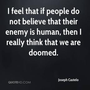 I feel that if people do not believe that their enemy is human, then I really think that we are doomed.