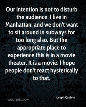 Our intention is not to disturb the audience. I live in Manhattan, and we don't want to sit around in subways for too long also. But the appropriate place to experience this is in a movie theater. It is a movie. I hope people don't react hysterically to that.