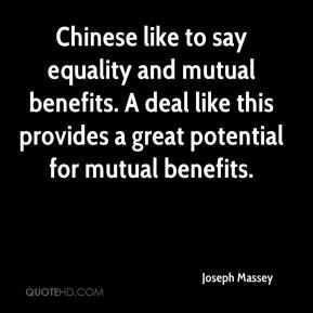 Joseph Massey  - Chinese like to say equality and mutual benefits. A deal like this provides a great potential for mutual benefits.