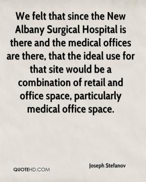 We felt that since the New Albany Surgical Hospital is there and the medical offices are there, that the ideal use for that site would be a combination of retail and office space, particularly medical office space.