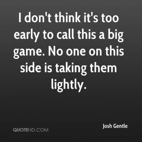 Josh Gentle  - I don't think it's too early to call this a big game. No one on this side is taking them lightly.