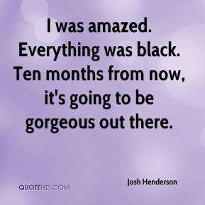 Josh Henderson  - I was amazed. Everything was black. Ten months from now, it's going to be gorgeous out there.