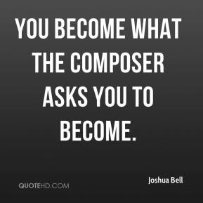 Joshua Bell  - You become what the composer asks you to become.