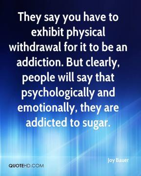 Joy Bauer  - They say you have to exhibit physical withdrawal for it to be an addiction. But clearly, people will say that psychologically and emotionally, they are addicted to sugar.