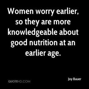 Joy Bauer  - Women worry earlier, so they are more knowledgeable about good nutrition at an earlier age.