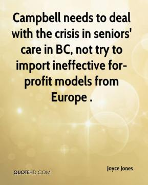 Joyce Jones  - Campbell needs to deal with the crisis in seniors' care in BC, not try to import ineffective for-profit models from Europe .
