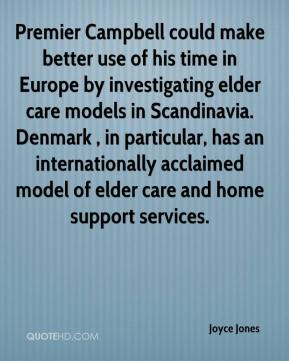 Joyce Jones  - Premier Campbell could make better use of his time in Europe by investigating elder care models in Scandinavia. Denmark , in particular, has an internationally acclaimed model of elder care and home support services.