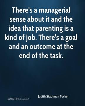 Judith Stadtman Tucker  - There's a managerial sense about it and the idea that parenting is a kind of job. There's a goal and an outcome at the end of the task.