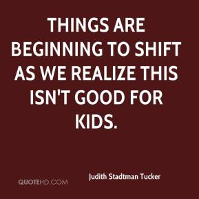 Judith Stadtman Tucker  - Things are beginning to shift as we realize this isn't good for kids.