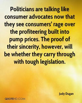 Judy Dugan  - Politicians are talking like consumer advocates now that they see consumers' rage over the profiteering built into pump prices. The proof of their sincerity, however, will be whether they carry through with tough legislation.