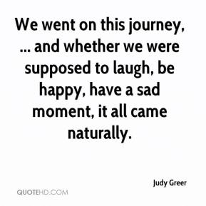 Judy Greer  - We went on this journey, ... and whether we were supposed to laugh, be happy, have a sad moment, it all came naturally.