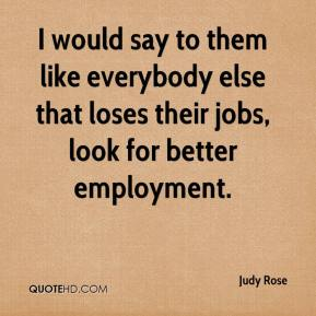 Judy Rose  - I would say to them like everybody else that loses their jobs, look for better employment.