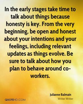 In the early stages take time to talk about things because honesty is key. From the very beginning, be open and honest about your intentions and your feelings, including relevant updates as things evolve. Be sure to talk about how you plan to behave around co-workers.