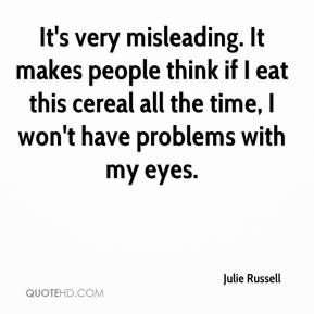 Julie Russell  - It's very misleading. It makes people think if I eat this cereal all the time, I won't have problems with my eyes.