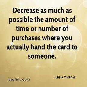 Julissa Martinez  - Decrease as much as possible the amount of time or number of purchases where you actually hand the card to someone.