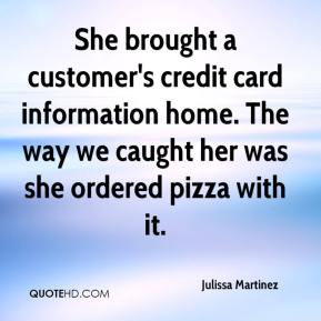 Julissa Martinez  - She brought a customer's credit card information home. The way we caught her was she ordered pizza with it.